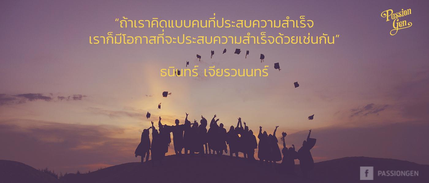"""""""ถ้าเราคิดแบบคนที่ประสบความสำเร็จ เราก็มีโอกาสที่จะประสบความสำเร็จด้วย เช่นกัน"""" ธนินทร์ เจียรวนนทร์"""
